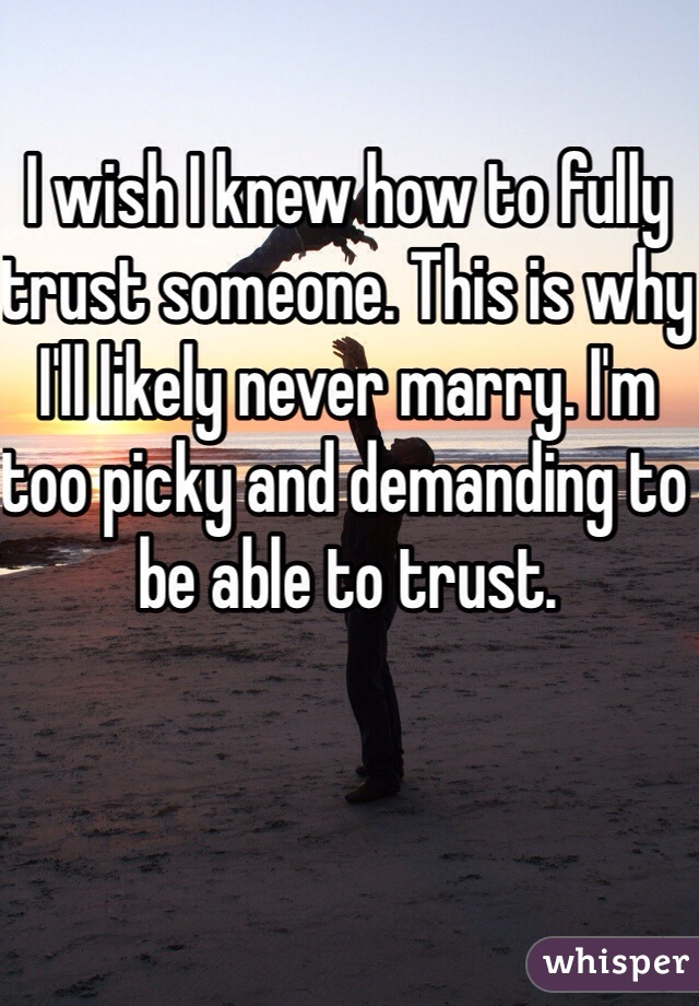 I wish I knew how to fully trust someone. This is why I'll likely never marry. I'm too picky and demanding to be able to trust.