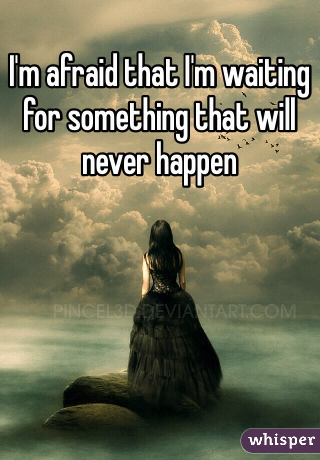 I'm afraid that I'm waiting for something that will never happen