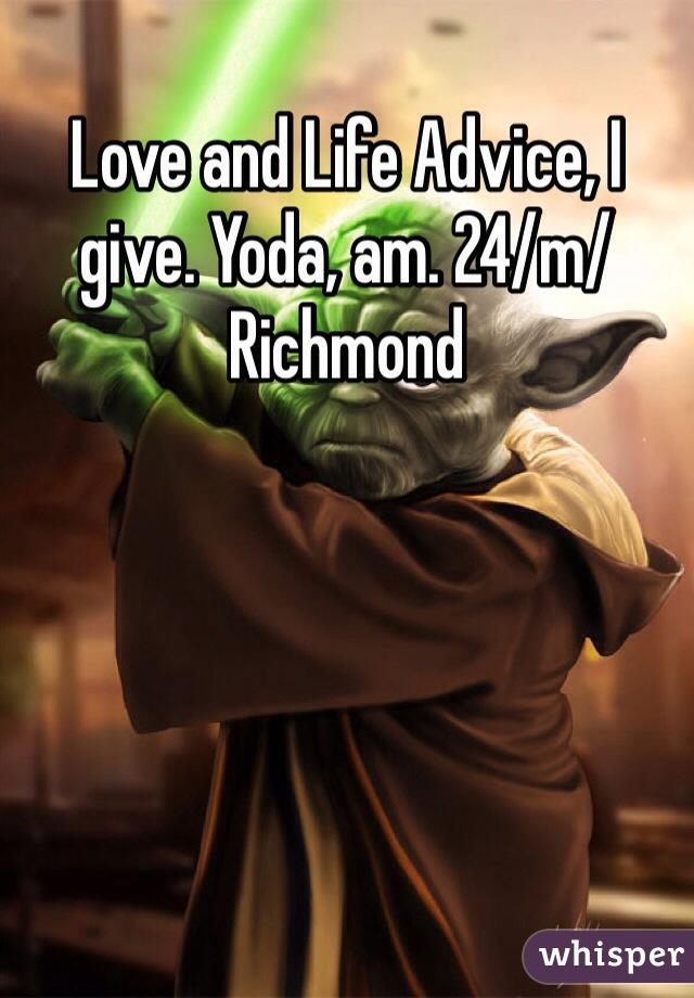 Love and Life Advice, I give. Yoda, am. 24/m/Richmond