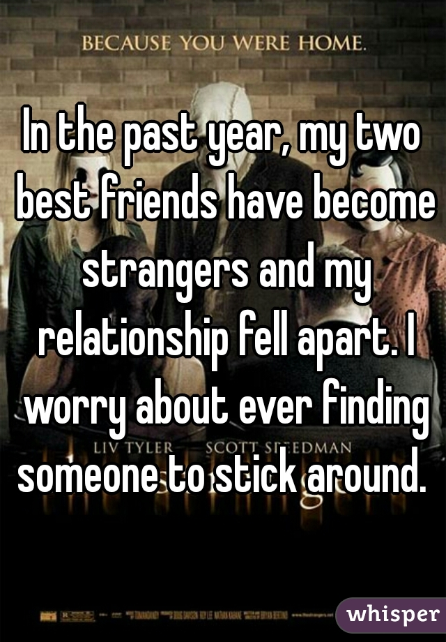 In the past year, my two best friends have become strangers and my relationship fell apart. I worry about ever finding someone to stick around.