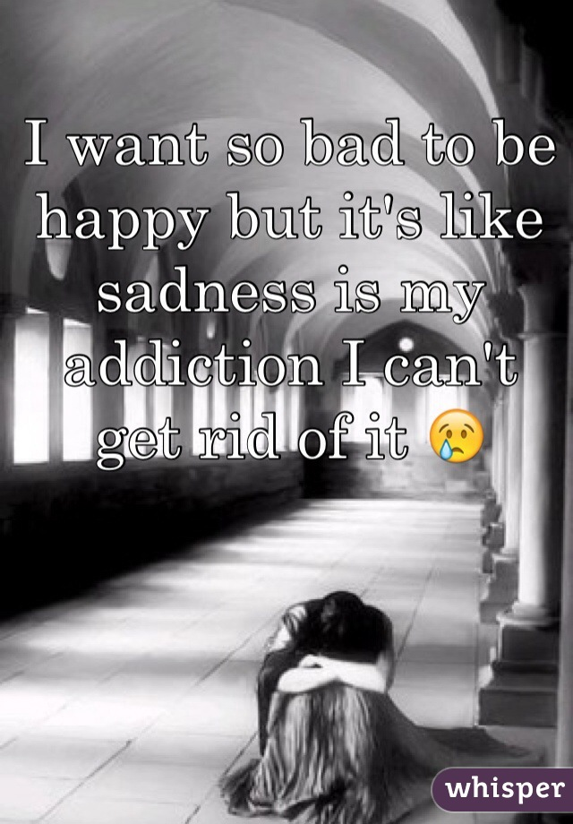 I want so bad to be happy but it's like sadness is my addiction I can't  get rid of it 😢