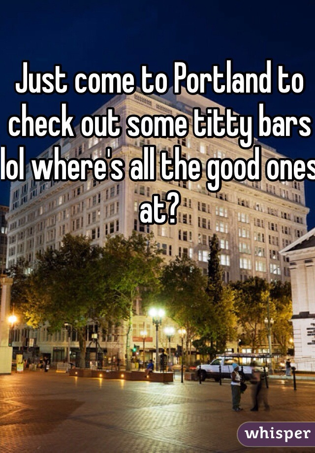Just come to Portland to check out some titty bars lol where's all the good ones at?