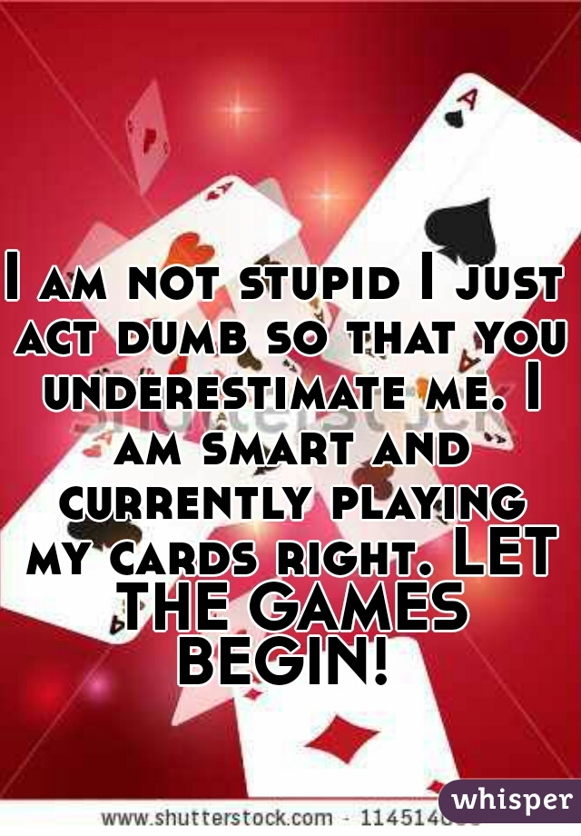 I am not stupid I just act dumb so that you underestimate me. I am smart and currently playing my cards right. LET THE GAMES BEGIN!