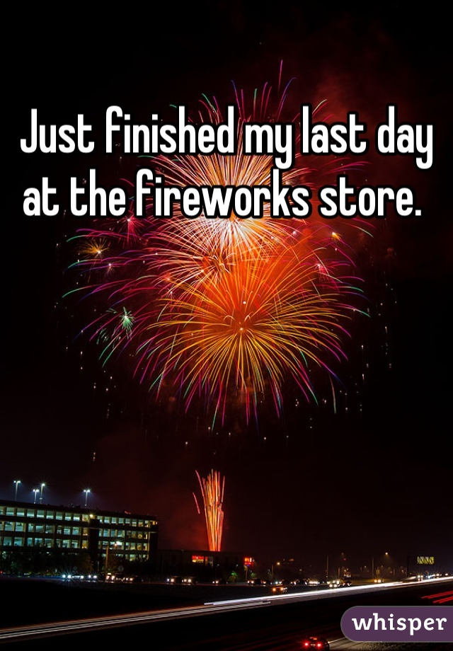 Just finished my last day at the fireworks store.