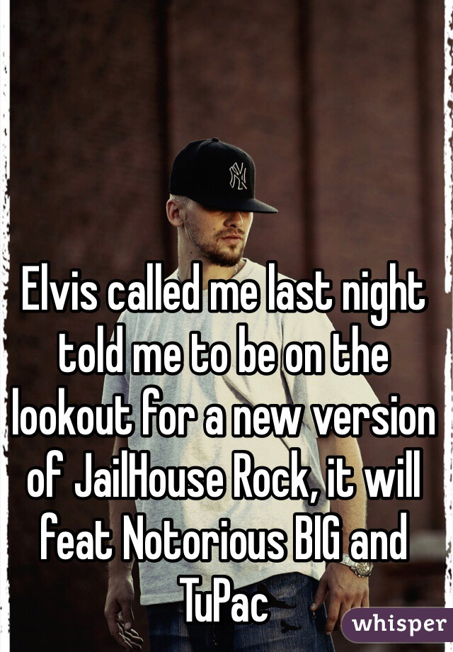 Elvis called me last night told me to be on the lookout for a new version of JailHouse Rock, it will feat Notorious BIG and TuPac