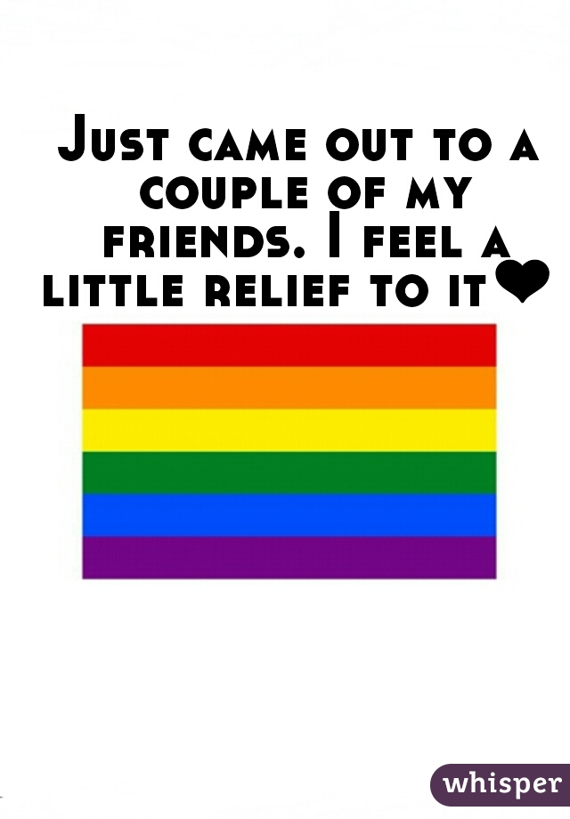 Just came out to a couple of my friends. I feel a little relief to it❤