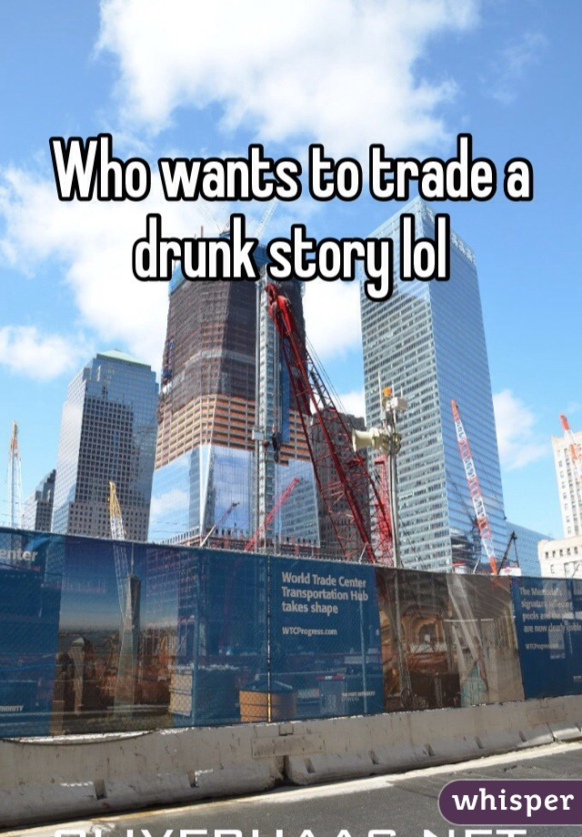 Who wants to trade a drunk story lol