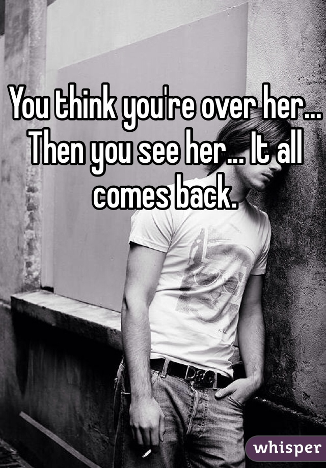 You think you're over her... Then you see her... It all comes back.