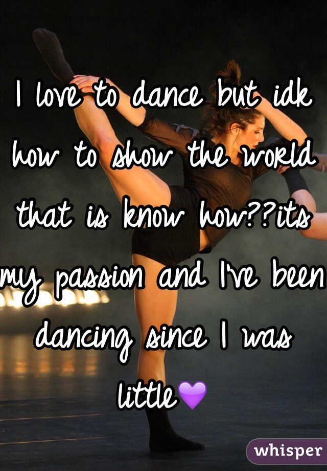 I love to dance but idk how to show the world that is know how??its my passion and I've been dancing since I was little💜