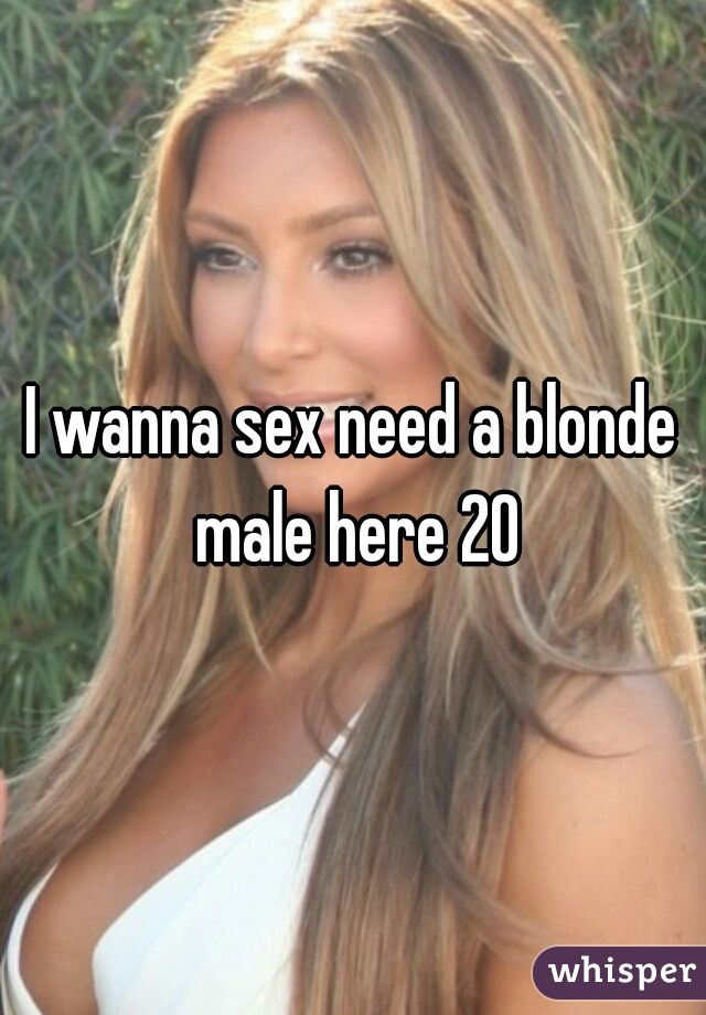 I wanna sex need a blonde male here 20