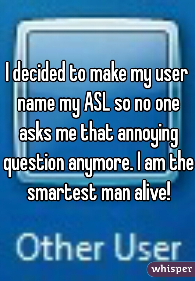 I decided to make my user name my ASL so no one asks me that annoying question anymore. I am the smartest man alive!
