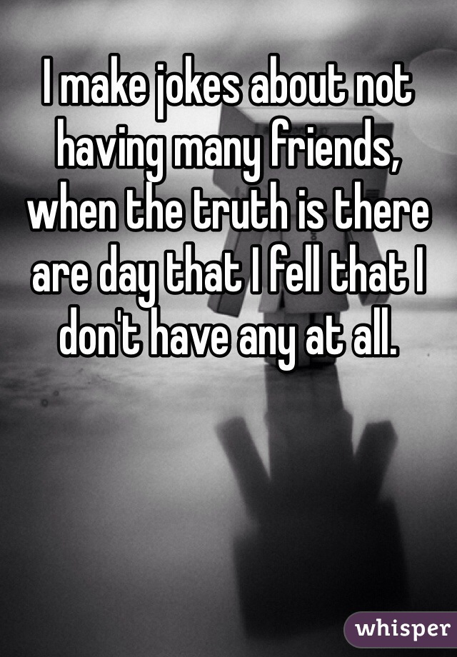 I make jokes about not having many friends, when the truth is there are day that I fell that I don't have any at all.