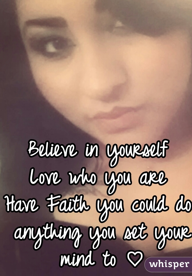 Believe in yourself Love who you are Have Faith you could do anything you set your mind to ♡