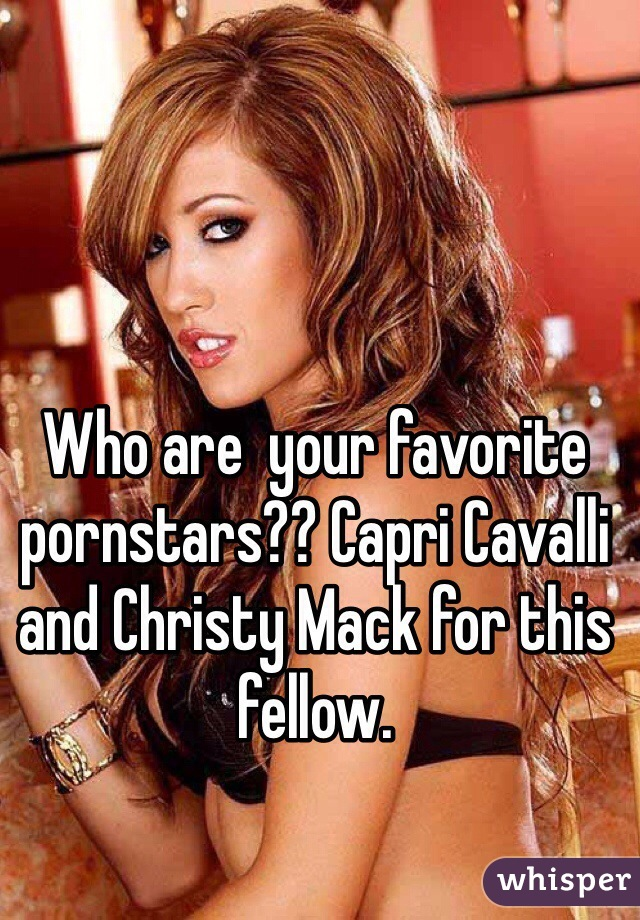 Who are  your favorite pornstars?? Capri Cavalli and Christy Mack for this fellow.