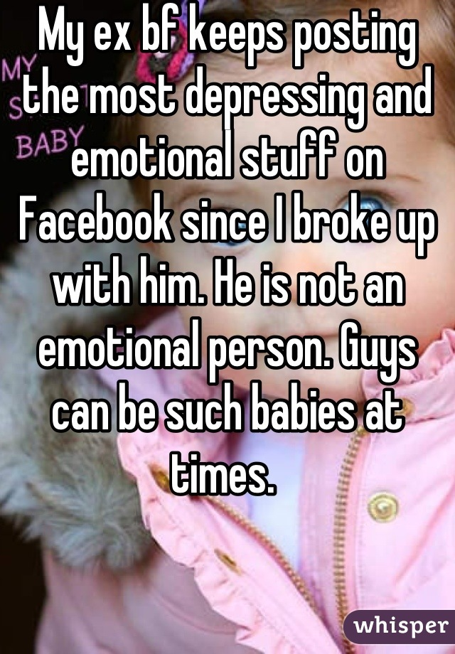 My ex bf keeps posting the most depressing and emotional stuff on Facebook since I broke up with him. He is not an emotional person. Guys can be such babies at times.