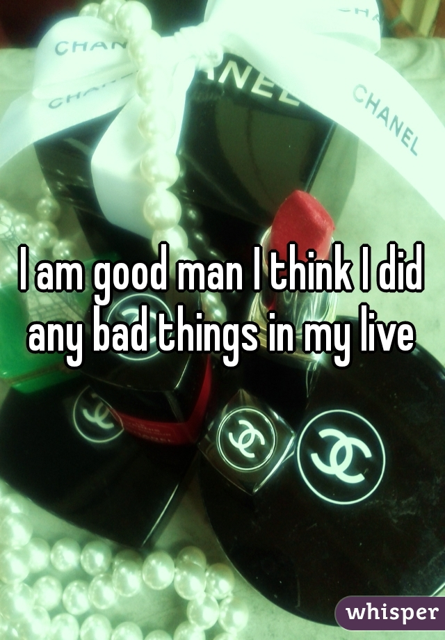 I am good man I think I did any bad things in my live