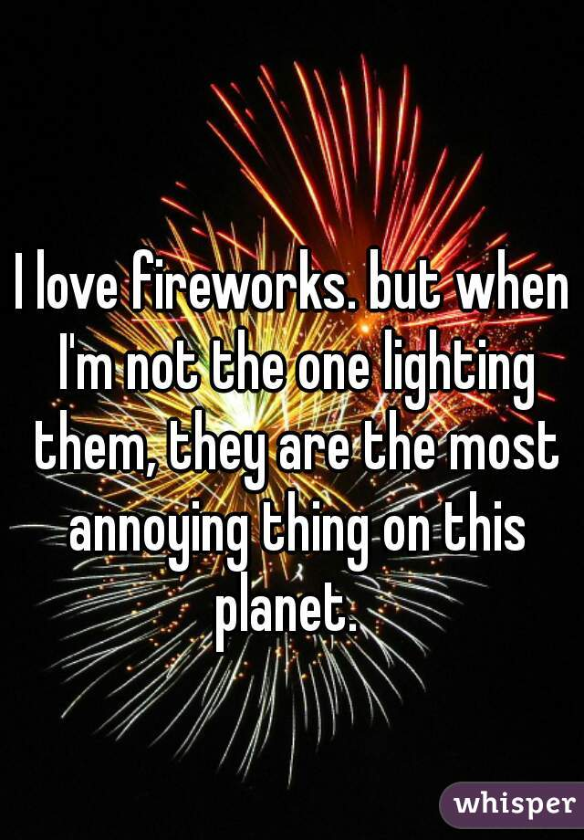I love fireworks. but when I'm not the one lighting them, they are the most annoying thing on this planet.