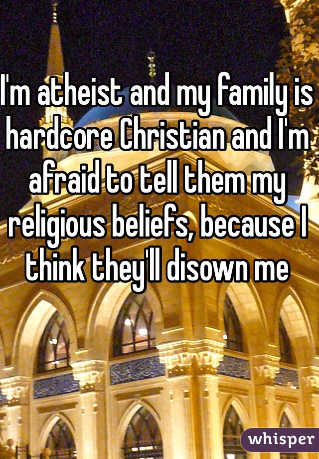 I'm atheist and my family is hardcore Christian and I'm afraid to tell them my religious beliefs, because I think they'll disown me