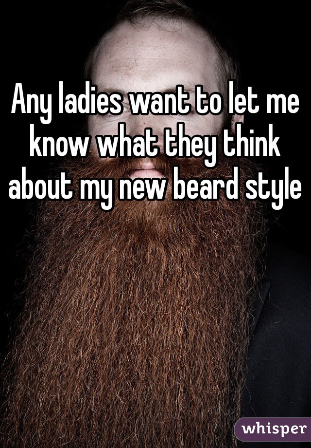 Any ladies want to let me know what they think about my new beard style