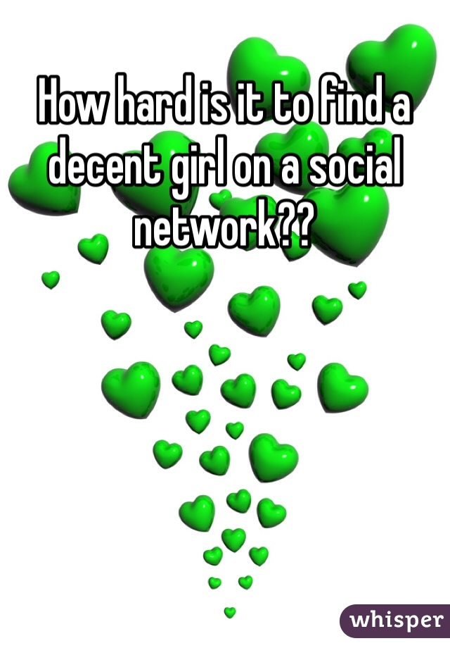 How hard is it to find a decent girl on a social network??
