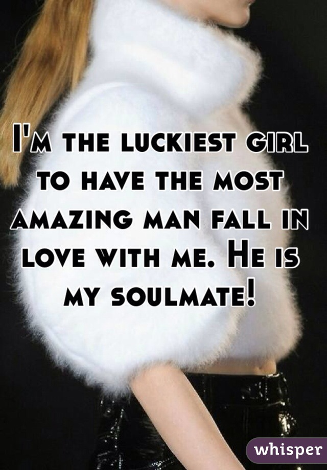 I'm the luckiest girl to have the most amazing man fall in love with me. He is my soulmate!