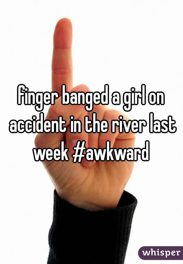 finger banged a girl on accident in the river last week #awkward