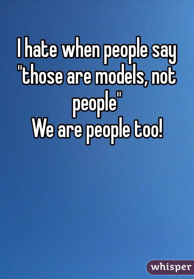 "I hate when people say ""those are models, not people"" We are people too!"