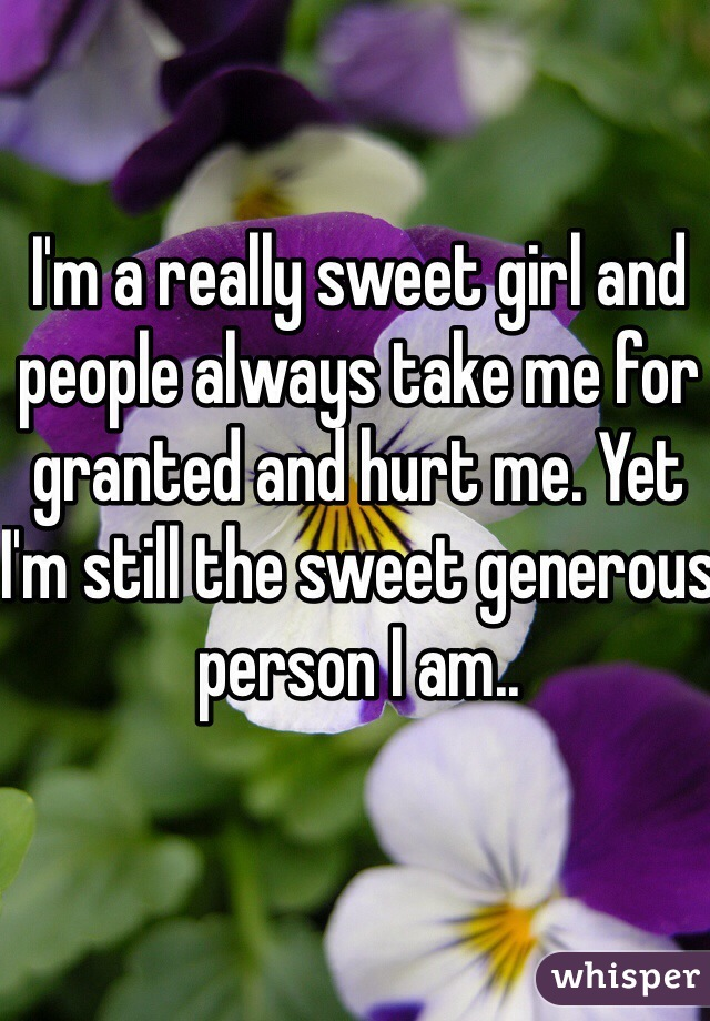 I'm a really sweet girl and people always take me for granted and hurt me. Yet I'm still the sweet generous person I am..