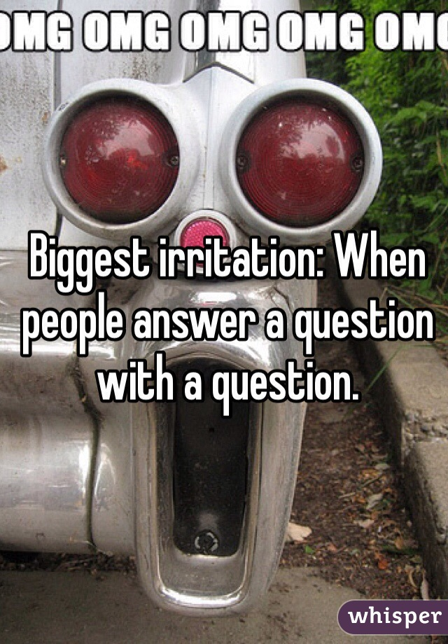 Biggest irritation: When people answer a question with a question.