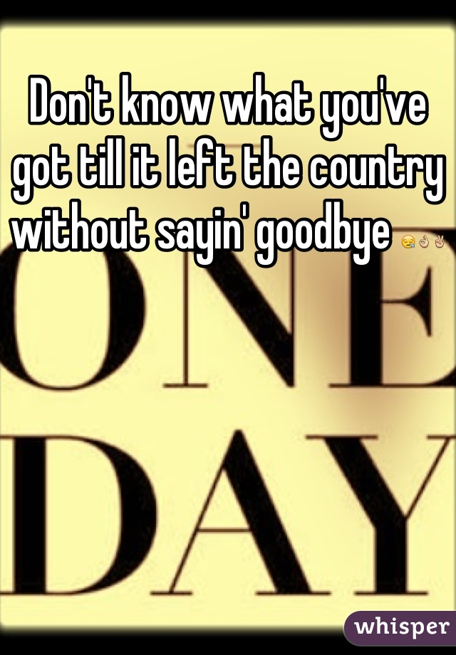 Don't know what you've got till it left the country without sayin' goodbye 😪👌✌