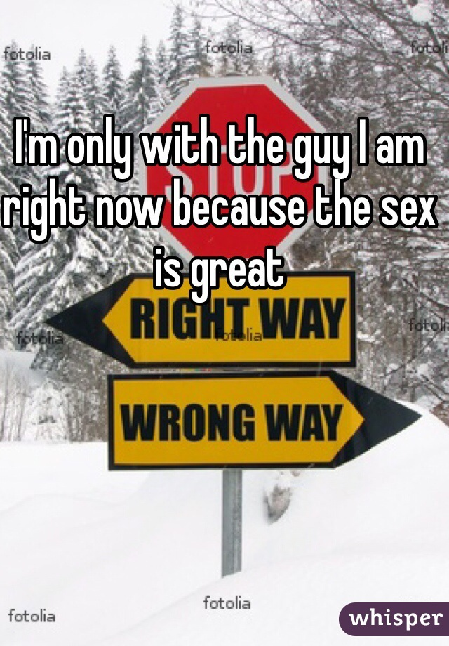 I'm only with the guy I am right now because the sex is great
