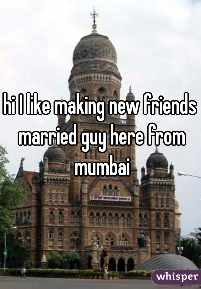 hi I like making new friends married guy here from mumbai