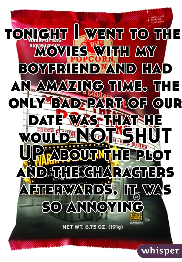 tonight I went to the movies with my boyfriend and had an amazing time. the only bad part of our date was that he would NOT SHUT UP about the plot and the characters afterwards. it was so annoying