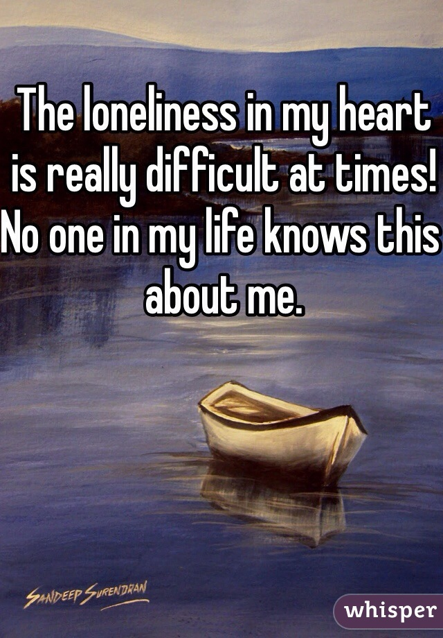 The loneliness in my heart is really difficult at times! No one in my life knows this about me.