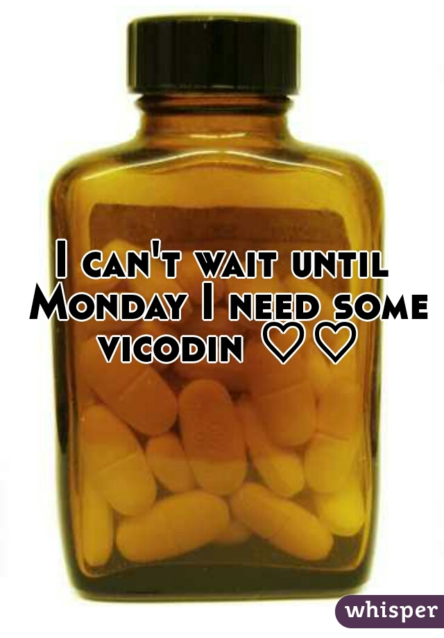 I can't wait until Monday I need some vicodin ♡♡