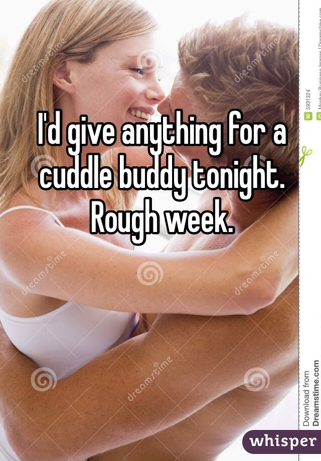 I'd give anything for a cuddle buddy tonight. Rough week.