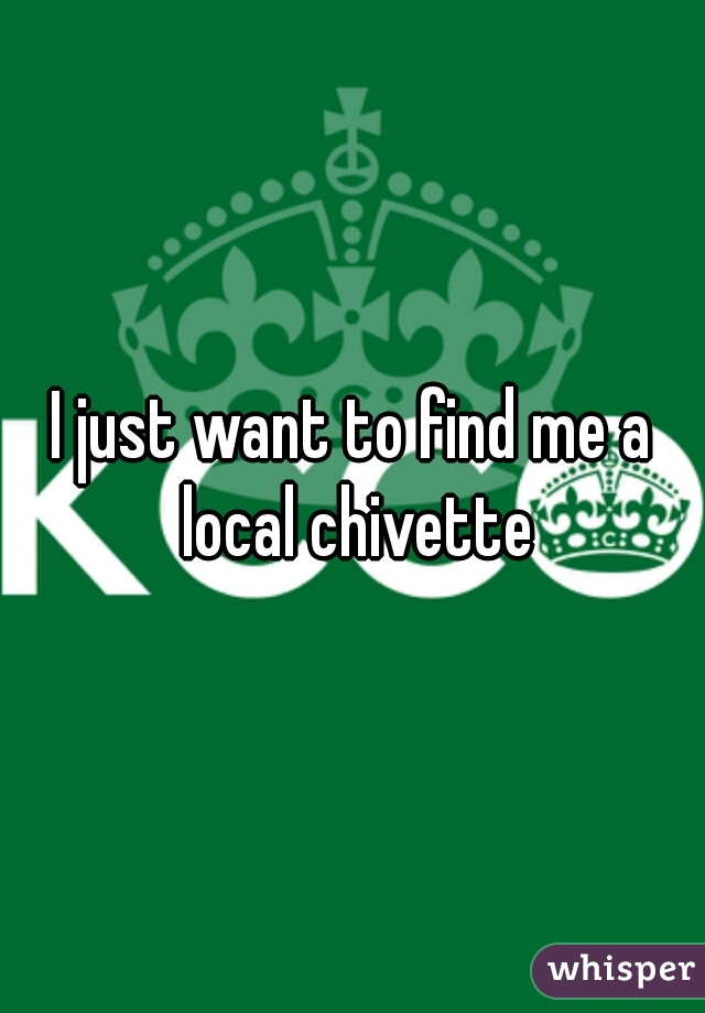 I just want to find me a local chivette