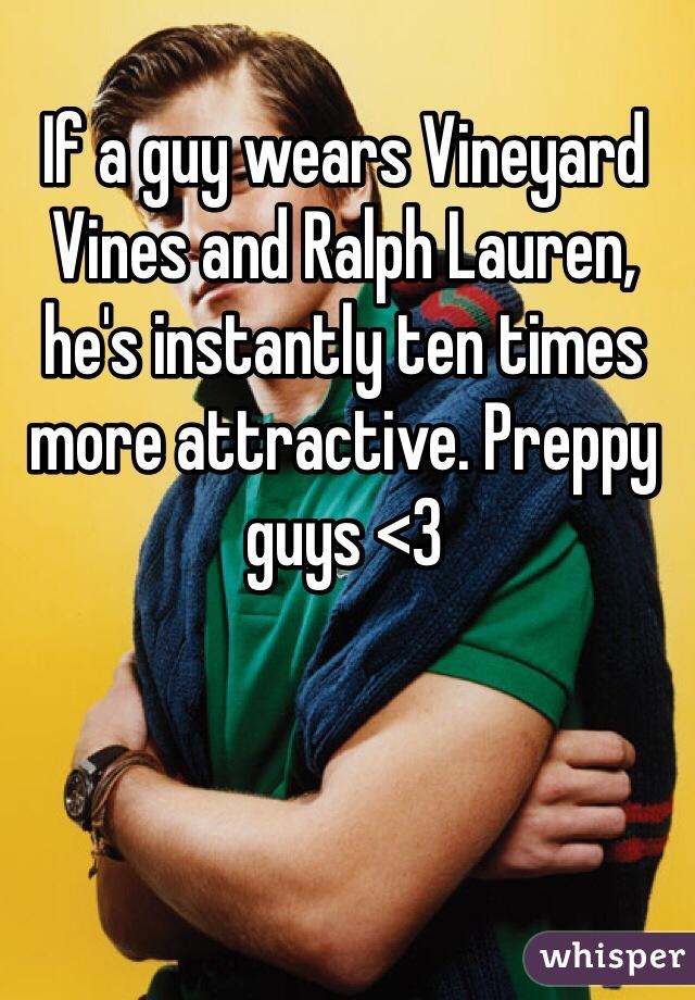 If a guy wears Vineyard Vines and Ralph Lauren, he's instantly ten times more attractive. Preppy guys <3
