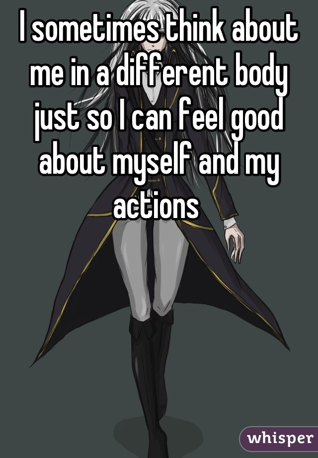 I sometimes think about me in a different body just so I can feel good about myself and my actions
