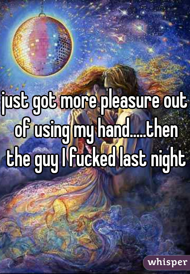 just got more pleasure out of using my hand.....then the guy I fucked last night