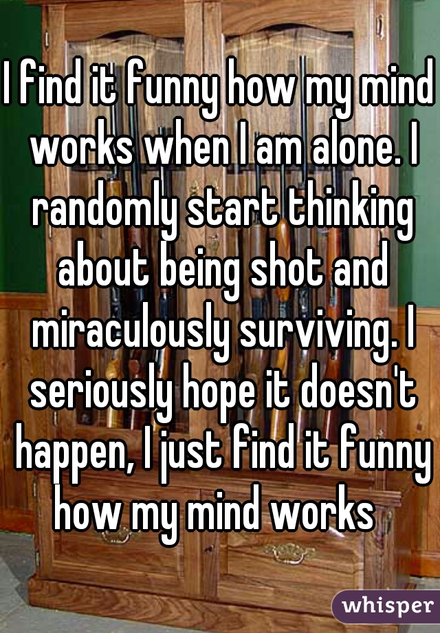 I find it funny how my mind works when I am alone. I randomly start thinking about being shot and miraculously surviving. I seriously hope it doesn't happen, I just find it funny how my mind works