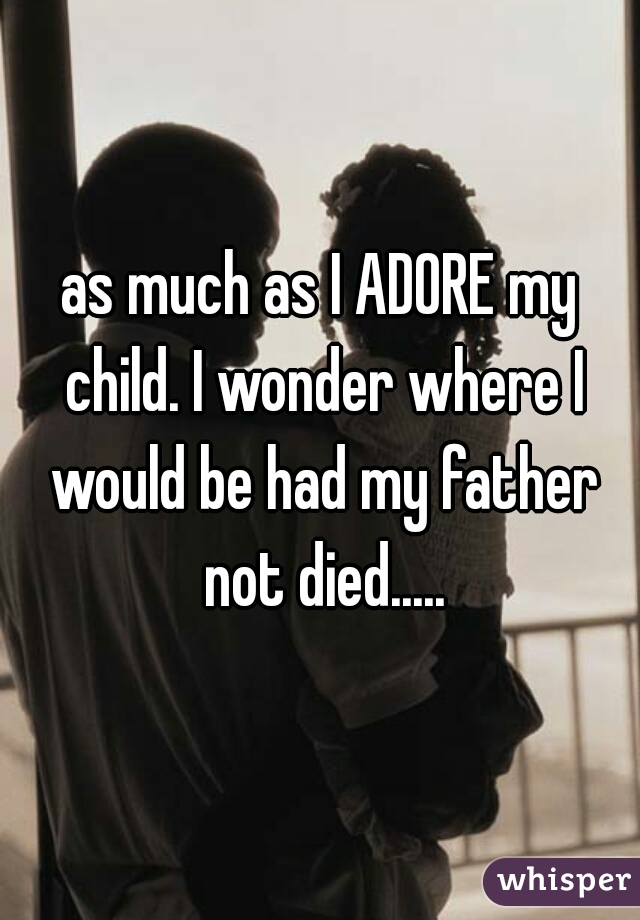as much as I ADORE my child. I wonder where I would be had my father not died.....