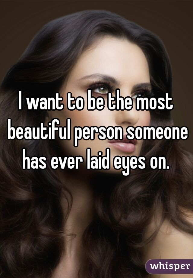 I want to be the most beautiful person someone has ever laid eyes on.