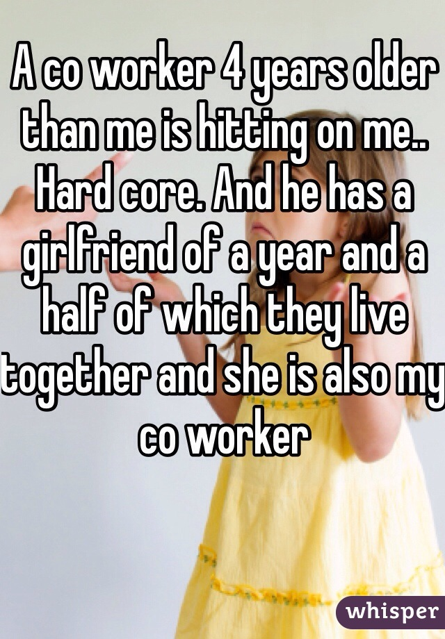 A co worker 4 years older than me is hitting on me.. Hard core. And he has a girlfriend of a year and a half of which they live together and she is also my co worker