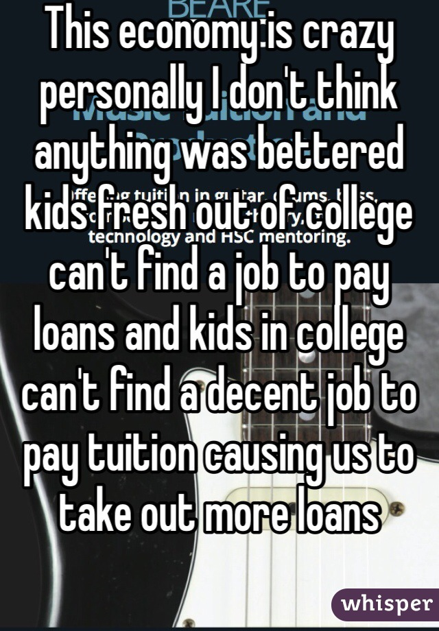 This economy is crazy personally I don't think anything was bettered kids fresh out of college can't find a job to pay loans and kids in college can't find a decent job to pay tuition causing us to take out more loans