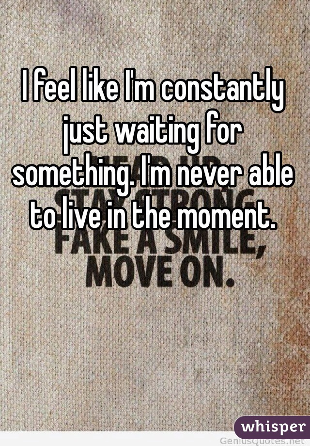I feel like I'm constantly just waiting for something. I'm never able to live in the moment.