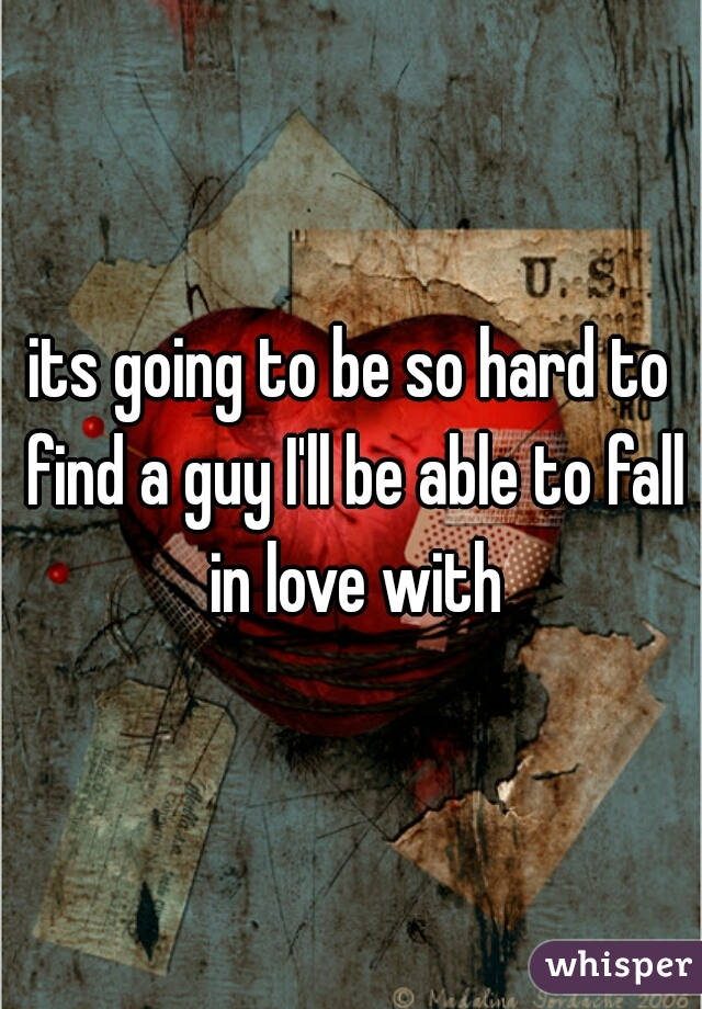 its going to be so hard to find a guy I'll be able to fall in love with