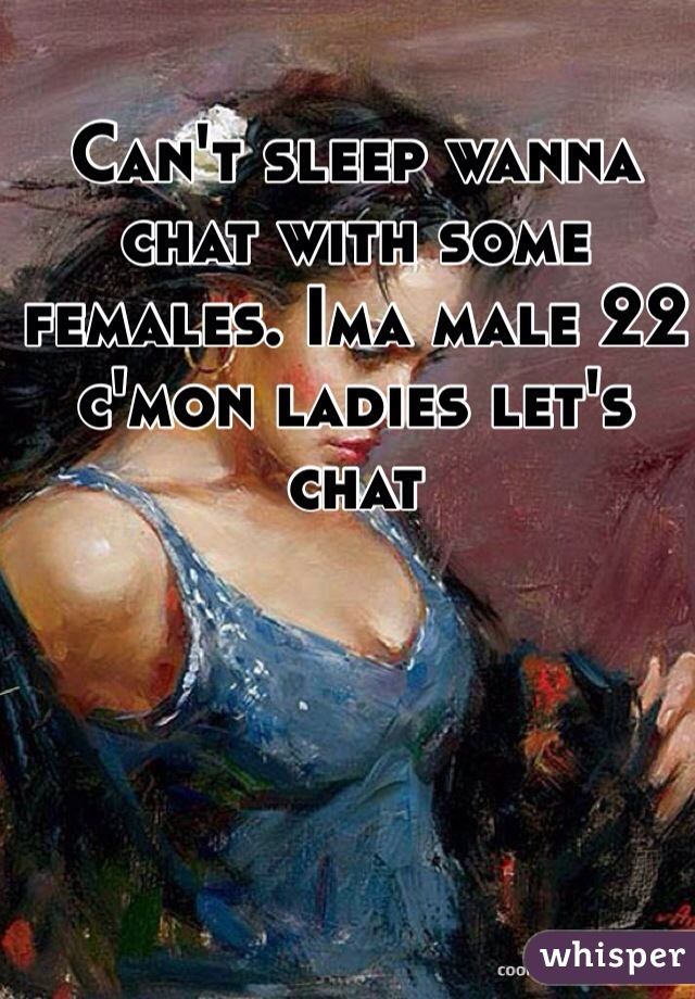 Can't sleep wanna chat with some females. Ima male 22 c'mon ladies let's chat