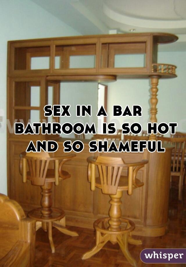 sex in a bar bathroom is so hot and so shameful