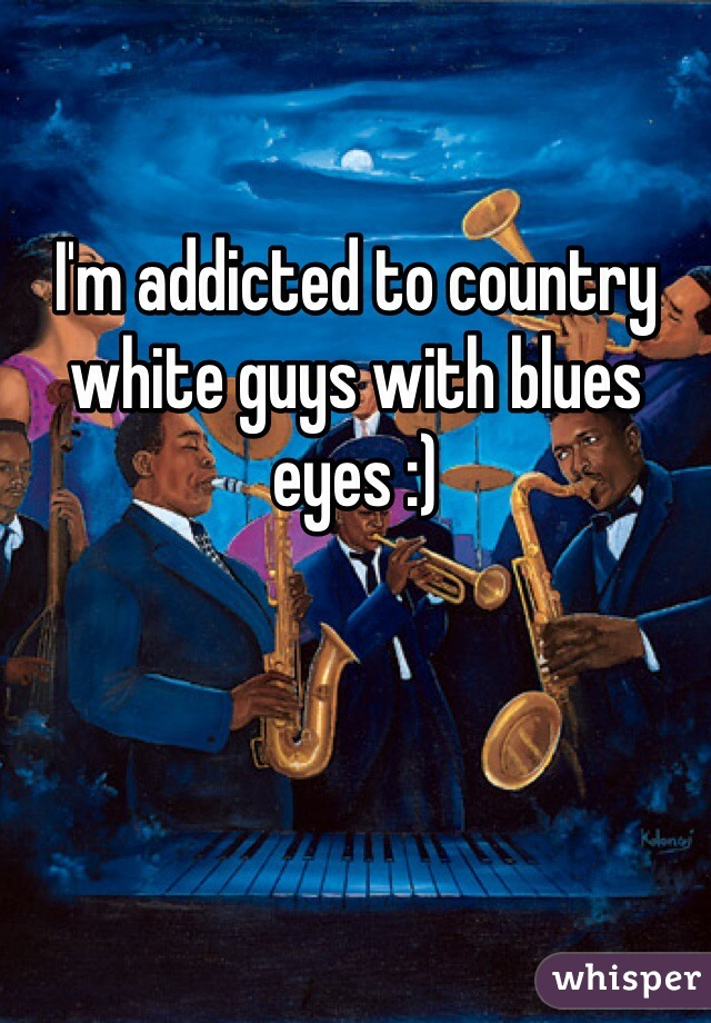 I'm addicted to country white guys with blues eyes :)